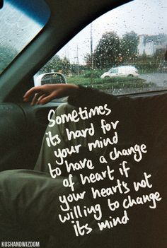 Sometimes it's hard for your mind to have a change of heart if your heart's not willing to change its mind.