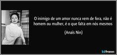 O inimigo de um amor nunca vem de fora, não é homem ou mulher, é o que falta em nós mesmos (Anaïs Nin)