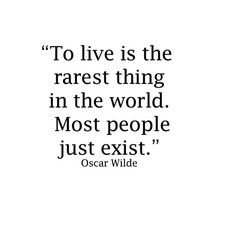 """""""To live is the rarest thing in the world. Most people just exist."""" ~ Oscar Wilde"""