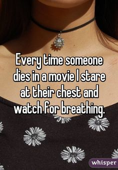 Every time someone dies in a movie I stare at their chest and watch for breathing.