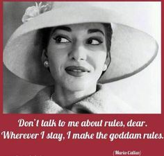 Maria Callas original diva quote Don't tall to me about rules dear wherever i stay i make the goddamn rules Can learn from her!