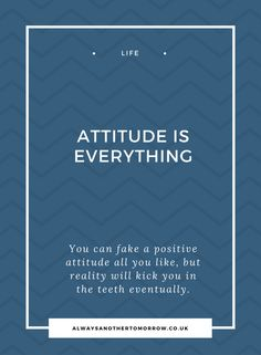 A positive attitude is everything. Fake it until you make it, but be prepared for reality to not always play along.