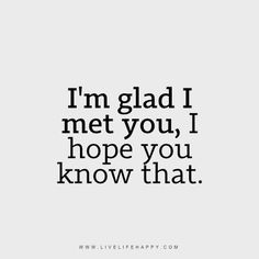 I'm Glad I Met You. I hope you know that. So be it if you wouldn't want to be with me, in your heart I stay. You don't even have to say it. It's all written in your face. You may have girls you would say its your girlfriend now, but they are not me, they'll never be, not even close. One day, if we are not able to be together. I would hope you go for the marriage of mutual love if more ideally with the same family standard as yours. Never forget my words, not all girls that let you laid are…