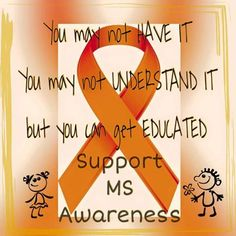 Support MS Awareness! We need more Multiple Sclerosis Education with the outside world and even with our friend