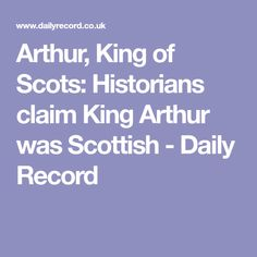 Arthur, King of Scots: Historians claim King Arthur was Scottish - Daily Record