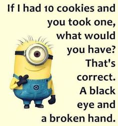 If I had 10 cookies and you took one, what would you have? That's correct, a black eye and a broken hand.