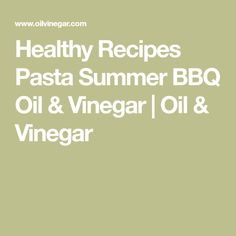 Healthy Recipes Pasta Summer BBQ Oil & Vinegar | Oil & Vinegar