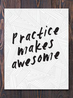Indeed practice does make awesome! Great print for any home or studio.