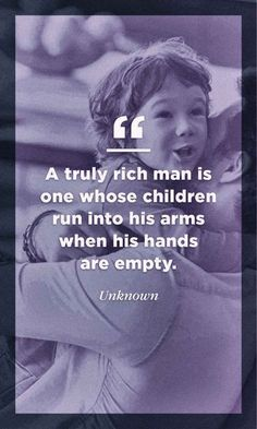 fathers day inspirational quotes, A truly rich man is one whose children run into his arms when his hands are empty Fathers Day Inspirational Quotes, Best Fathers Day Quotes, New Parent Quotes, Happy Day Quotes, Fathers Day Poems, Happy Father Day Quotes, Father Daughter Quotes, Dad Quotes, Fathers Love
