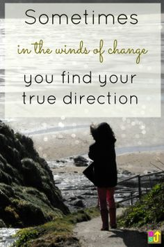 Sometimes, in the winds of change, you find your true direction. So true for many of us as we travel through life's unexpected twists and turns.