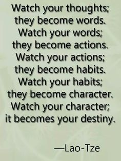 Watch your thoughts ... They become words... ~ Lao Tze