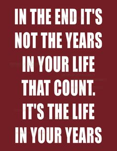In The End It's Not The Years In Your Life That Count It's The Life In Your Years -- Abe Lincoln