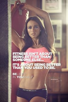 Fitness isn't about being better than someone else… It's about being better than you used to be. BElieve in YOUrself.
