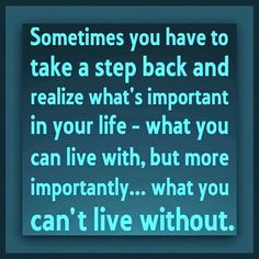 Sometimes you have to take a step back and realize what's important in your life.........