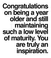 Congratulations on being a year older and still maintaining such a low level of maturity. You are truly an inspiration.