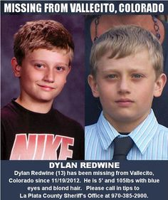 Please Share to Help Find Dylan Redwine Missing From Vallecito, Colorado Since 11/19/2012:   Authorities are searching for a 13-year-old Dylan Redwine who disappeared from his home early Monday 11/19/2012 near Vallecito.