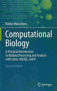Computational biology : a practical introduction to biodata processing and analysis with Linux, MySQL, and R / Röbbe Wünschiers.