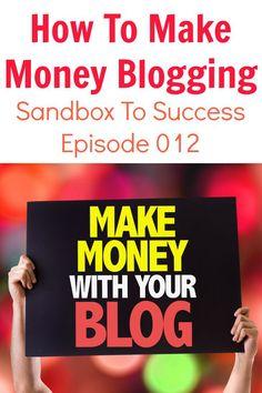 How To Make Money Blogging - Sandbox To Success Episode 012