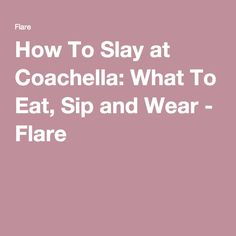How To Slay at Coachella: What To Eat, Sip and Wear - Flare + Styleista
