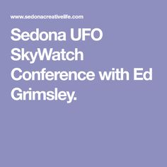 Sedona UFO SkyWatch Conference with Ed Grimsley.