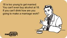 18 is too young to get married. You can't even buy alcohol at 18. If you can't drink how are you going to make a marriage work? | MANCARDS.COM