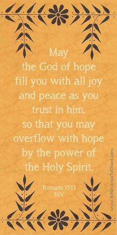 """May the God of hope fill you with all joy and peace as you trust in him, so that you may overflow with hope by the power of the Holy Spirit."" Romans 15:13 - Bible Verses To Share #bibleverses"