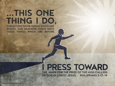 ...this one thing I do, forgetting those things which are behind, and reaching forth unto those things which are before, I press toward the mark for the prize of the high calling of God in Christ Jesus. Philippians 3:13-14