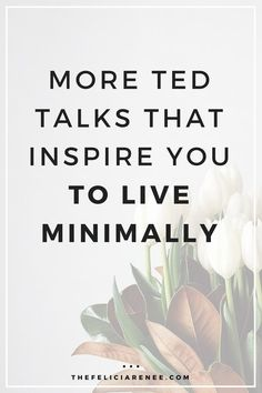 These TED Talks will inspire you to live simply and minimally each and every day. @thefeliciarenee