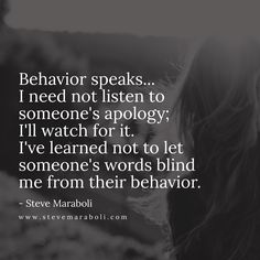 Behavior speaks... I need not listen to someone's apology; I'll watch for it. I've learned not to let someone's words blind me from their behavior. - Steve Maraboli