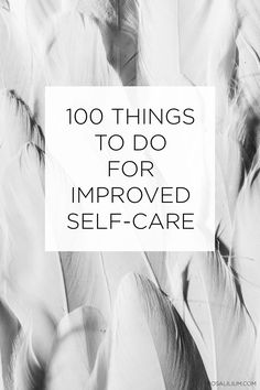 All of us could do with making more effort to take care of ourselves. Here are 100 ideas for improved self-care and wellbeing activities.