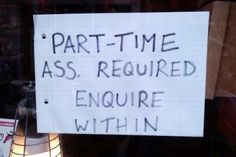 """part-time ass required enquire within.   """"I hope they mean enquire [inquire] within the restaurant."""""""