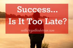 Success... Is It Too Late? authorcynthiaherron.com | Encouragement | Motivation | Baby-Boomers | Writing #success #writing