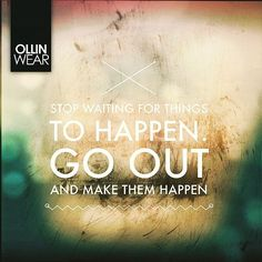 Inspiration Quote: Stop waiting for things to happen. Go out and make them happen