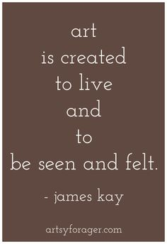 Art is created to live and to be seen and felt. --James Kay #quotes #artquotes #art #artsywords