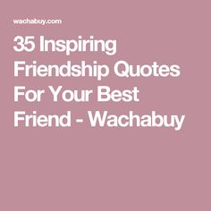 35 Inspiring Friendship Quotes For Your Best Friend - Wachabuy
