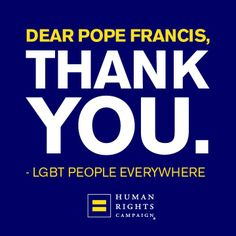 """""""If a homosexual person is of good will and is in search of God, I am no one to judge."""" - Pope Francis.  http://www.hrc.org"""