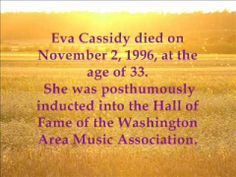 Eva cassidy - Fields of Gold - Her story  What a voice!  Bittersweet story, Eva Cassidy found fame posthumously.  Wish she could have left more songs.