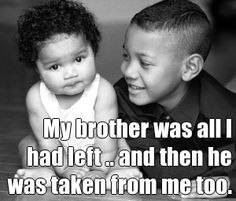 My brother was all I had left .. and then he was taken from me too.  Learn more at www.facebook.com/wefostercare