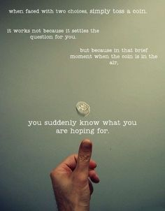When faced with two choices, simply toss a coin. by wendy
