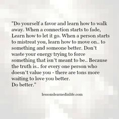 """""""Do yourself a favor and learn how to walk away. When a connection starts to fade, Learn how to let it go. When a person starts to mistreat you, learn how to move on.. to something and someone better. Don't waste your energy trying to force something that isn't meant to be.. Because the truth is.. for every one person …"""