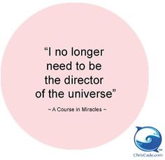 I no longer need to be the director of the Universe. ~ A Course In Miracles