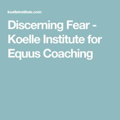Discerning Fear - Koelle Institute for Equus Coaching