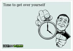 - Time to get over yourself
