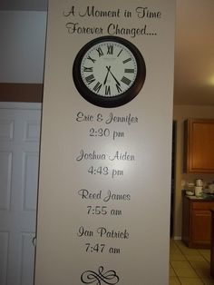 Neat Idea - A Moment in Time Forever Changed. Then you add husband and wife name and the time they got married and then underneath add the kids names and the time they were born.