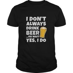 I Don't Always Drink Beer Funny Gift For Any Drinking Fan Drinker t shirt