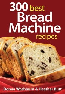 300 Best Bread Machine Recipes- perfect cookbook to go along with your bread machine