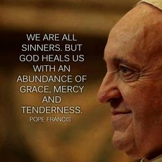 Pope Francis quote: We are all sinners, but God heals us with an abundance of Grace, Mercy and Tenderness. Pope Quotes, Pope Francis Quotes, Catholic Quotes, Religious Quotes, Catholic Prayers, Catholic Theology, Catholic Religion, Holy Mary, Frases