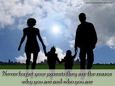 Never forget your parents they are the reason why you are and who you are