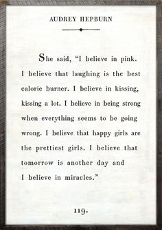 """she said, 'i believe in pink. i believe that laughing is the best calorie burner. i believe in kissing, kissing a lot. i believe in being strong when everything seems to be going wrong. i believe that happy girls are the prettiest girls. i believe that tomorrow is another day and i believe in miracles.'"" - audrey hepburn #quotes"