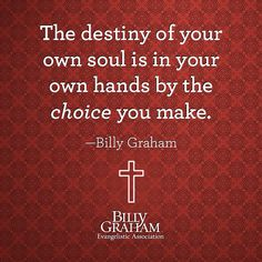 The destiny of your own soul is in your own hands by the choice you make. Bible Verses Quotes, Faith Quotes, Scriptures, Godly Quotes, Strength Quotes, Biblical Quotes, Religious Quotes, Spiritual Quotes, Billy Graham Quotes